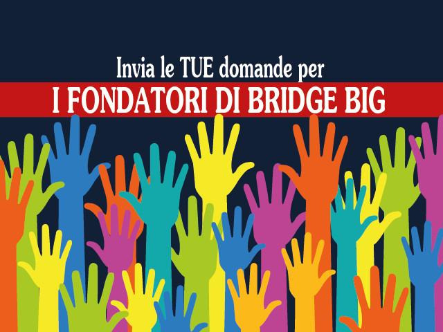Intervista ai fondatori di Bridge Big: anche tu puoi inviare una domanda